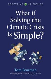 Resetting Our Future: What If Solving the Climate Crisis Is Simple? by Tom Bowman