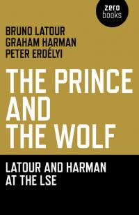 Prince and the Wolf: Latour and Harman at the LSE, The by Bruno Latour, Peter Erdélyi, Graham Harman